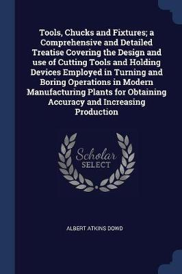 Tools, Chucks and Fixtures; A Comprehensive and Detailed Treatise Covering the Design and Use of Cutting Tools and Holding Devices Employed in Turning