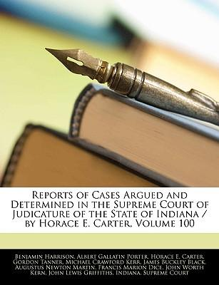Reports of Cases Argued and Determined in the Supreme Court of Judicature of the State of Indiana / By Horace E. Carter, Volume 100