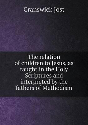 The Relation of Children to Jesus, as Taught in the Holy Scriptures and Interpreted by the Fathers of Methodism