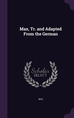 Max, Tr. and Adapted from the German
