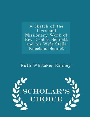 A Sketch of the Lives and Missionary Work of REV. Cephas Bennett and His Wife Stella Kneeland Bennet - Scholar's Choice Edition