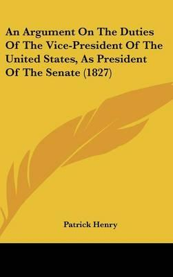 An Argument On The Duties Of The Vice-President Of The United States, As President Of The Senate (1827)