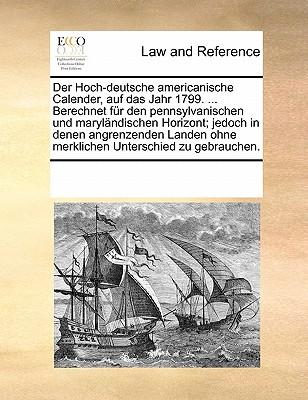 Der Hoch-Deutsche Americanische Calender, Auf Das Jahr 1799. ... Berechnet Fur Den Pennsylvanischen Und Marylandischen Horizont; Jedoch in Denen ... Ohne Merklichen Unterschied Zu Gebrauchen.