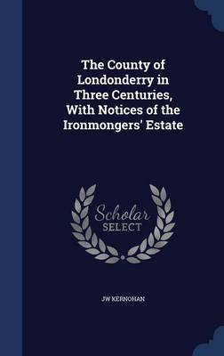 The County of Londonderry in Three Centuries, with Notices of the Ironmongers' Estate