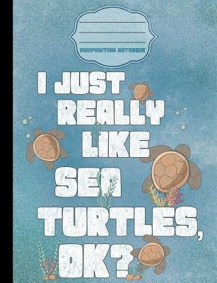 I Just Really Like Sea Turtles Ok? Cartoon Composition Notebook College Ruled