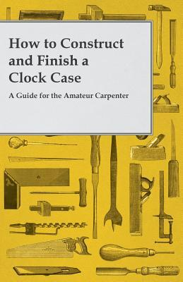 How to Construct and Finish a Clock Case - A Guide for the Amateur Carpenter