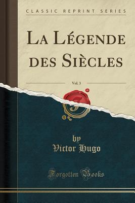 La Légende des Siècles, Vol. 3 (Classic Reprint)
