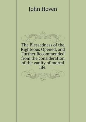 The Blessedness of the Righteous Opened, and Further Recommended from the Consideration of the Vanity of Mortal Life