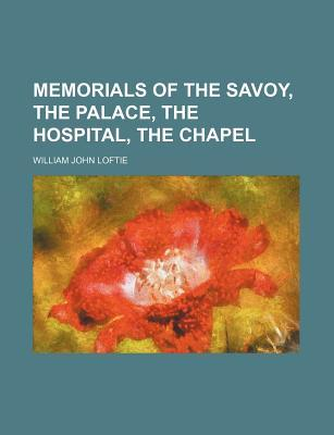 Memorials of the Savoy, the Palace, the Hospital, the Chapel