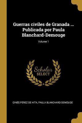 Guerras Civiles de Granada ... Publicada Por Paula Blanchard-Demouge; Volume 1