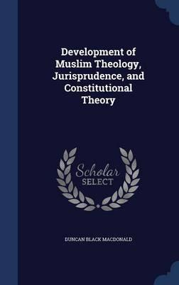 Development of Muslim Theology, Jurisprudence, and Constitutional Theory