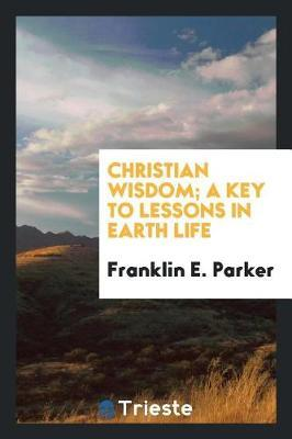 Christian wisdom; a key to lessons in earth life