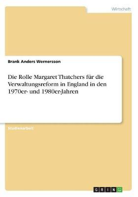 Die Rolle Margaret Thatchers für die Verwaltungsreform in England in den 1970er- und 1980er-Jahren