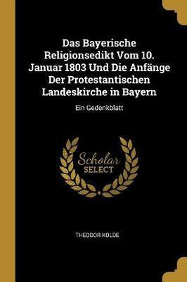 Das Bayerische Religionsedikt Vom 10. Januar 1803 Und Die Anfänge Der Protestantischen Landeskirche in Bayern
