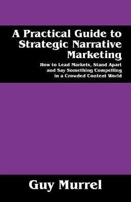 A Practical Guide to Strategic Narrative Marketing