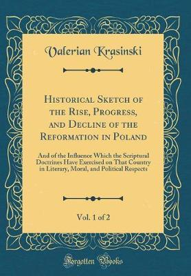 Historical Sketch of the Rise, Progress, and Decline of the Reformation in Poland, Vol. 1 of 2
