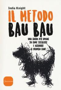 Il metodo bau bau. Una guida per umani su come scegliere e accudire il proprio cane