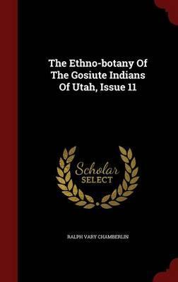 The Ethno-Botany of the Gosiute Indians of Utah, Issue 11