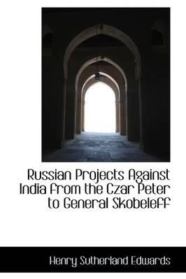 Russian Projects Against India from the Czar Peter to General Skobeleff