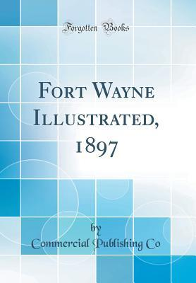 Fort Wayne Illustrated, 1897 (Classic Reprint)