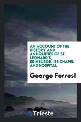 An account of the history and antiquities of St. Leonard's, Edinburgh, its chapel and hospital