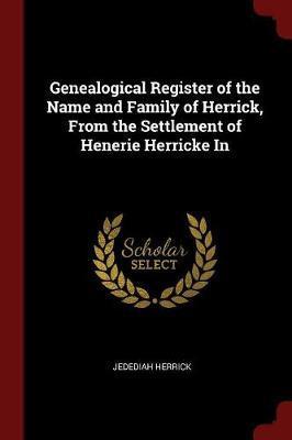 Genealogical Register of the Name and Family of Herrick, from the Settlement of Henerie Herricke in