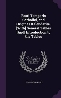 Fasti Temporis Catholici, and Origines Kalendariae. [With] General Tables [And] Introduction to the Tables