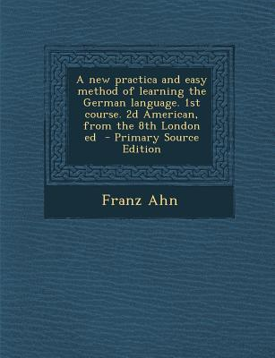 New Practica and Easy Method of Learning the German Language. 1st Course. 2D American, from the 8th London Ed