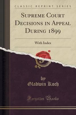 Supreme Court Decisions in Appeal During 1899
