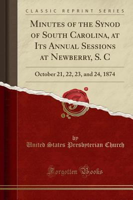Minutes of the Synod of South Carolina, at Its Annual Sessions at Newberry, S. C