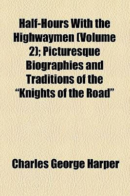 """Half-Hours with the Highwaymen (Volume 2); Picturesque Biographies and Traditions of the """"Knights of the Road"""""""