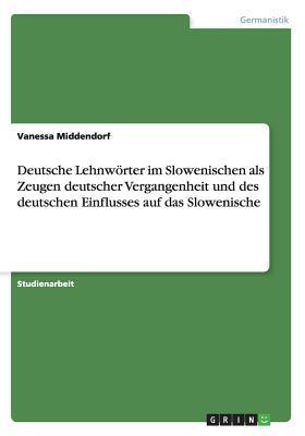 Deutsche Lehnwörter im Slowenischen als Zeugen deutscher Vergangenheit und des deutschen Einflusses auf das Slowenische
