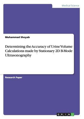 Determining the Accuracy of Urine Volume  Calculations made by Stationary 2D B-Mode  Ultrasonography