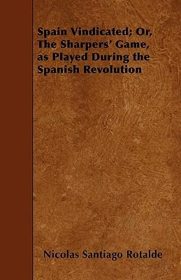 Spain Vindicated; Or, The Sharpers' Game, As Played During The Spanish Revolution - A Work Composed With Reference To Sketches And Observations Taken ... Of The Good Cause, Publishes It In