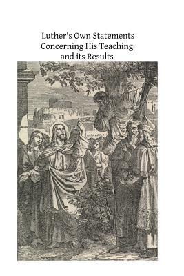 Luther's Own Statements Concerning His Teaching and Their Results