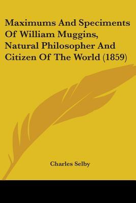 Maximums and Speciments of William Muggins, Natural Philosopher and Citizen of the World