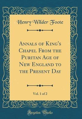 Annals of King's Chapel From the Puritan Age of New England to the Present Day, Vol. 1 of 2 (Classic Reprint)