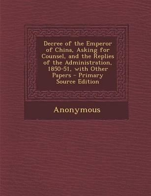 Decree of the Emperor of China, Asking for Counsel, and the Replies of the Administration, 1850-51, with Other Papers - Primary Source Edition
