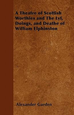 A Theatre of Scottish Worthies and The Lyf, Doings, and Deathe of William Elphinston