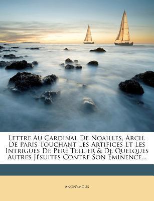 Lettre Au Cardinal de Noailles, Arch. de Paris Touchant Les Artifices Et Les Intrigues de Pere Tellier & de Quelques Autres Jesuites Contre Son Eminence.