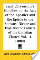 Saint Chrysostom's Homilies on the Acts of the Apostles and the Epistle to the Romans