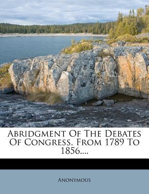 Abridgment of the Debates of Congress, from 1789 to 1856....