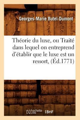 Theorie du Luxe, Ou Traite Dans Lequel on Entreprend d'Etablir Que le Luxe Est un Ressort, (ed.1771)