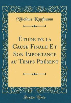 Étude de la Cause Finale Et Son Importance au Temps Présent (Classic Reprint)