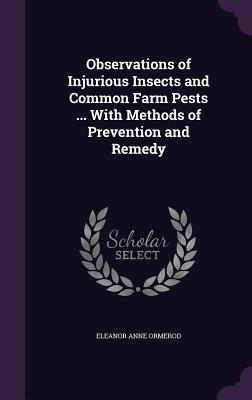 Observations of Injurious Insects and Common Farm Pests ... with Methods of Prevention and Remedy