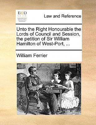 Unto the Right Honourable the Lords of Council and Session, the Petition of Sir William Hamilton of West-Port.