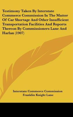 Testimony Taken by Interstate Commerce Commission in the Matter of Car Shortage and Other Insufficient Transportation Facilities and Reports Thereon b