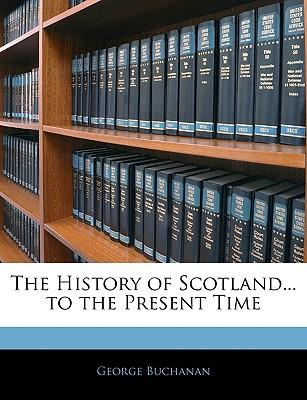The History of Scotland... to the Present Time