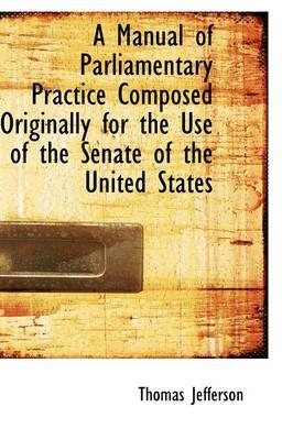A Manual of Parliamentary Practice Composed Originally for the Use of the Senate of the United State