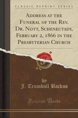 Address at the Funeral of the Rev. Dr. Nott, Schenectady, February 2, 1866 in the Presbyterian Church (Classic Reprint)
